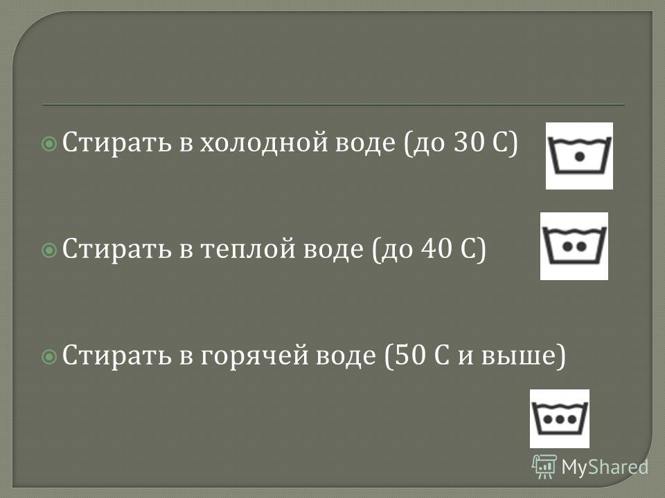 Стирать в холодной воде ( до 30 С ) Стирать в теплой воде ( до 40 С ) Стирать в горячей воде (50 С и выше )