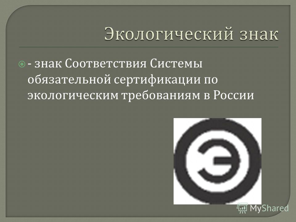 - знак Соответствия Системы обязательной сертификации по экологическим требованиям в России