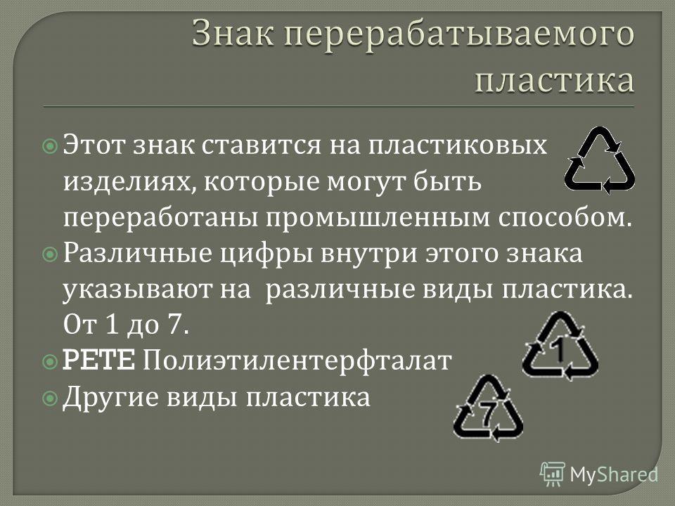 Этот знак ставится на пластиковых изделиях, которые могут быть переработаны промышленным способом. Различные цифры внутри этого знака указывают на различные виды пластика. От 1 до 7. PETE Полиэтилентерфталат Другие виды пластика