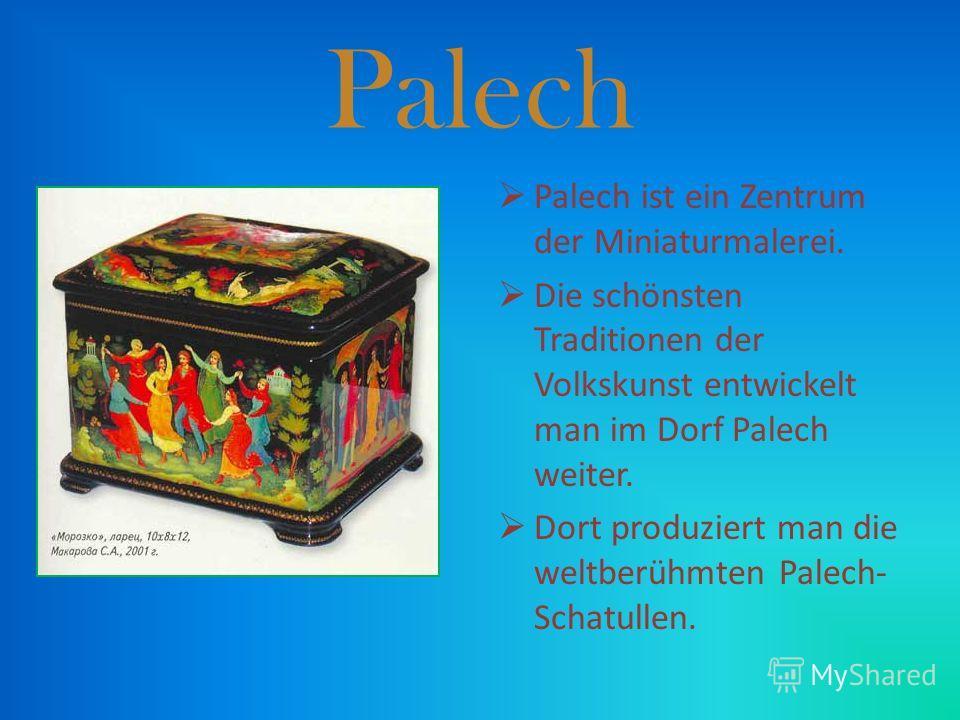 Palech Palech ist ein Zentrum der Miniaturmalerei. Die schönsten Traditionen der Volkskunst entwickelt man im Dorf Palech weiter. Dort produziert man die weltberühmten Palech- Schatullen.