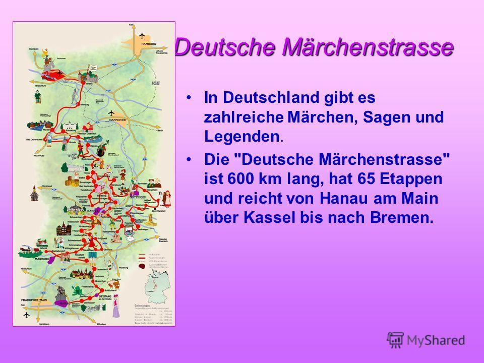 Deutsche Märchenstrasse In Deutschland gibt es zahlreiche Märchen, Sagen und Legenden. Die Deutsche Märchenstrasse ist 600 km lang, hat 65 Etappen und reicht von Hanau am Main über Kassel bis nach Bremen.