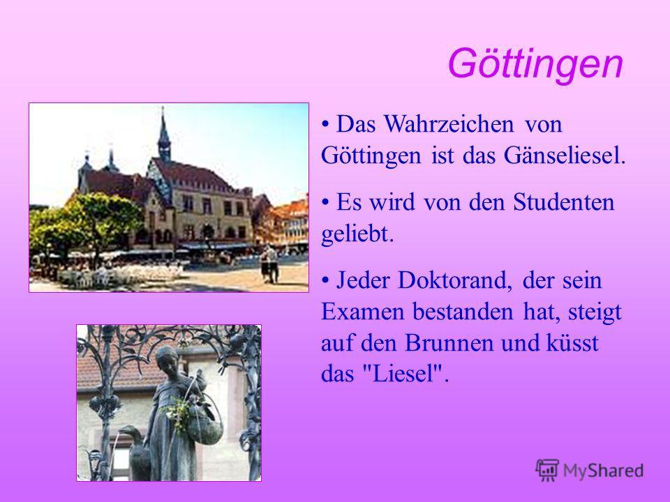 Göttingen Das Wahrzeichen von Göttingen ist das Gänseliesel. Es wird von den Studenten geliebt. Jeder Doktorand, der sein Examen bestanden hat, steigt auf den Brunnen und küsst das Liesel.