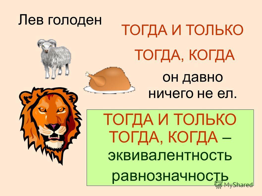 Лев голоден ТОГДА И ТОЛЬКО ТОГДА, КОГДА он давно ничего не ел. ТОГДА И ТОЛЬКО ТОГДА, КОГДА – эквивалентность равнозначность