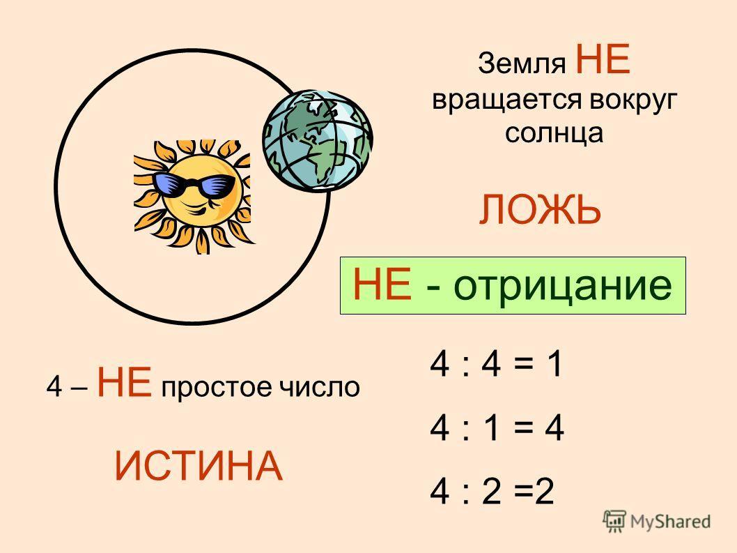 Земля вращается вокруг солнца ИСТИНА Земля НЕ вращается вокруг солнца ЛОЖЬ 4 – простое число ЛОЖЬ 4 : 4 = 1 4 : 1 = 4 4 : 2 =2 4 – НЕ простое число ИСТИНА НЕ - отрицание