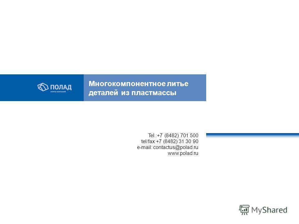 Многокомпонентное литье деталей из пластмассы Tel.:+7 (8482) 701 500 tel/fax +7 (8482) 31 30 90 e-mail: contactus@polad.ru www.polad.ru