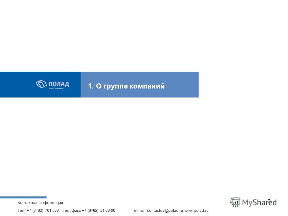 Контактная информация: Тел.:+7 (8482) 701-500, тел./факс +7 (8482) 31-30-90 e-mail: contactus@polad.ru www.polad.ru 3 1. О группе компаний