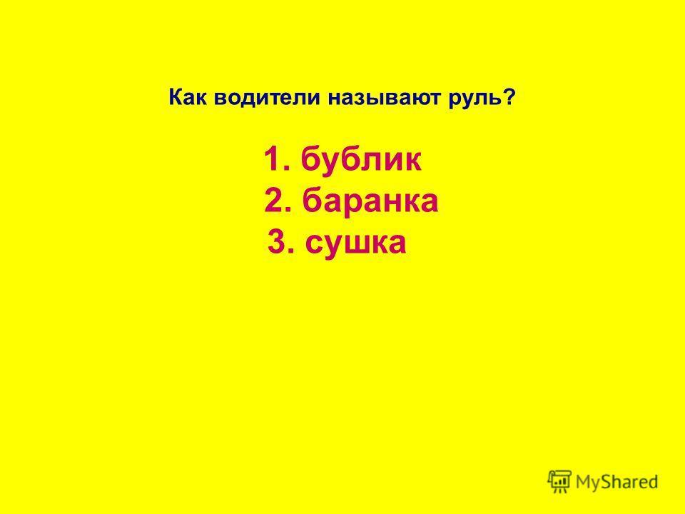 Как водители называют руль? 1. бублик 2. баранка 3. сушка