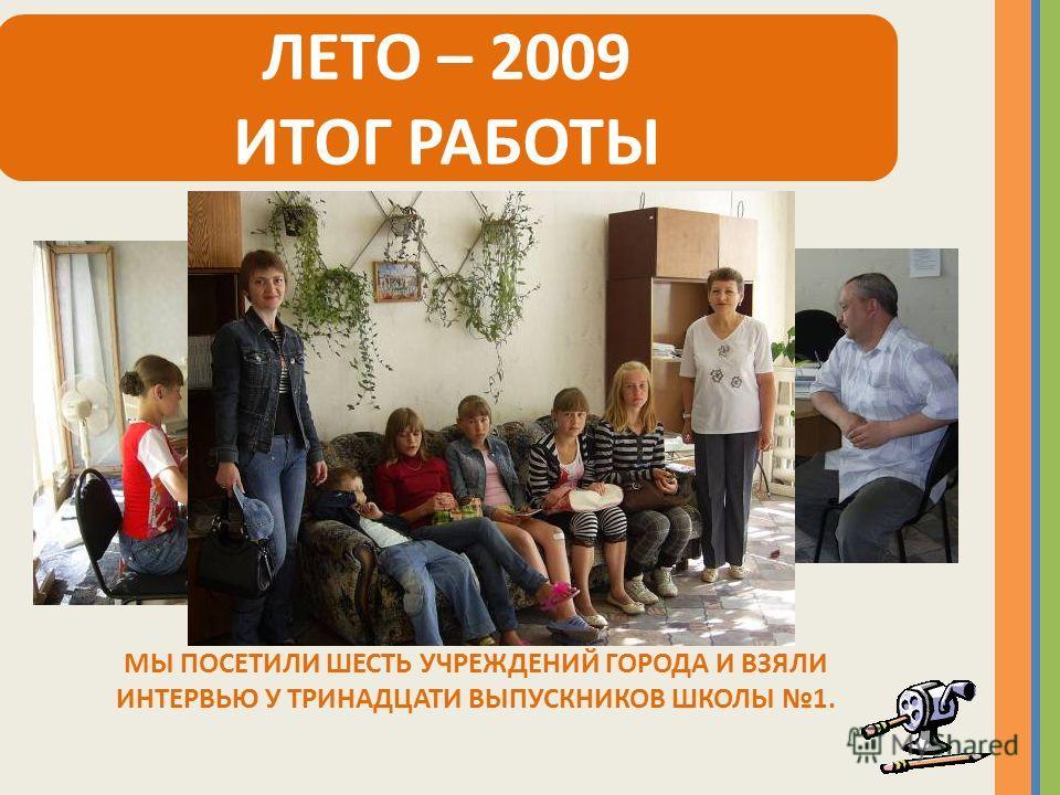 ЛЕТО – 2009 ИТОГ РАБОТЫ МЫ ПОСЕТИЛИ ШЕСТЬ УЧРЕЖДЕНИЙ ГОРОДА И ВЗЯЛИ ИНТЕРВЬЮ У ТРИНАДЦАТИ ВЫПУСКНИКОВ ШКОЛЫ 1.