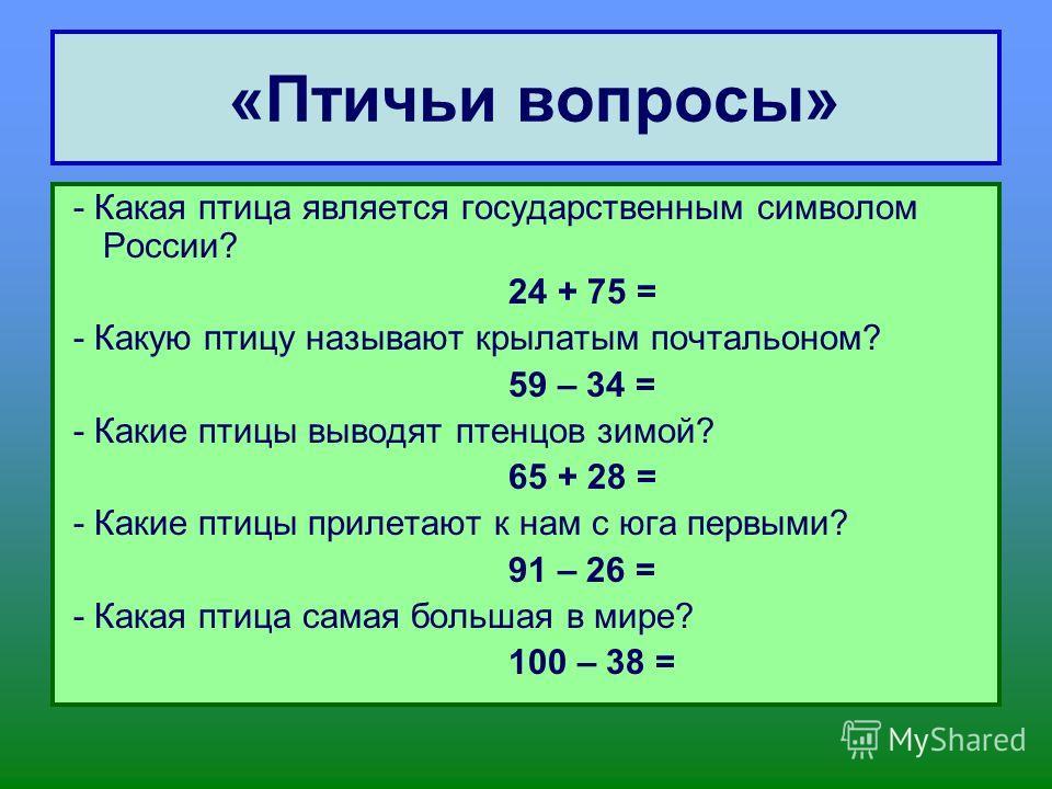 «Птичьи вопросы» - Какая птица является государственным символом России? 24 + 75 = - Какую птицу называют крылатым почтальоном? 59 – 34 = - Какие птицы выводят птенцов зимой? 65 + 28 = - Какие птицы прилетают к нам с юга первыми? 91 – 26 = - Какая пт