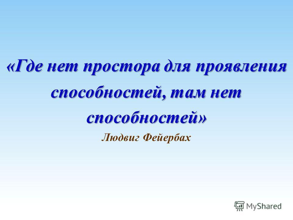 «Где нет простора для проявления способностей, там нет способностей» «Где нет простора для проявления способностей, там нет способностей» Людвиг Фейербах