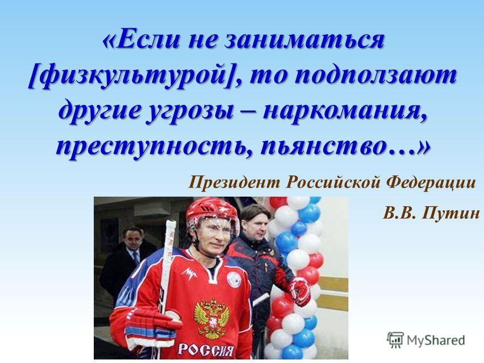 «Если не заниматься [физкультурой], то подползают другие угрозы – наркомания, преступность, пьянство…» Президент Российской Федерации В.В. Путин