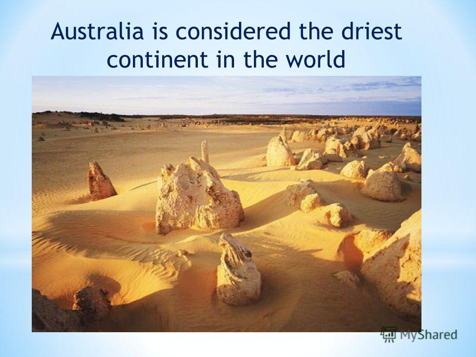 Australia is considered the driest continent in the world