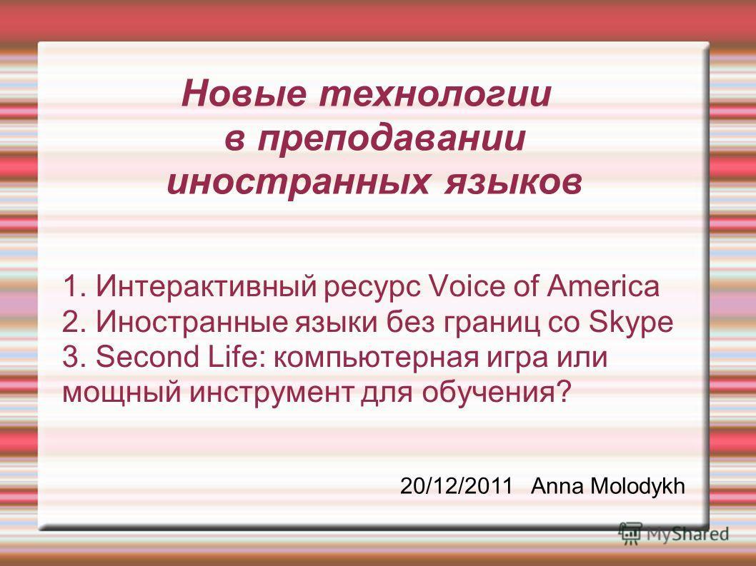 Новые технологии в преподавании иностранных языков 1. Интерактивный ресурс Voice of America 2. Иностранные языки без границ со Skype 3. Second Life: компьютерная игра или мощный инструмент для обучения? 20/12/2011 Anna Molodykh