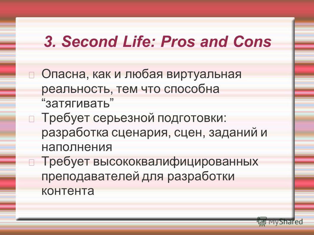 3. Second Life: Pros and Cons Опасна, как и любая виртуальная реальность, тем что способна затягивать Требует серьезной подготовки: разработка сценария, сцен, заданий и наполнения Требует высококвалифицированных преподавателей для разработки контента