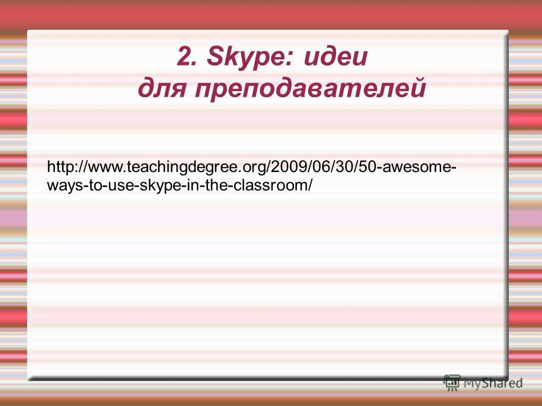 2. Skype: идеи для преподавателей http://www.teachingdegree.org/2009/06/30/50-awesome- ways-to-use-skype-in-the-classroom/