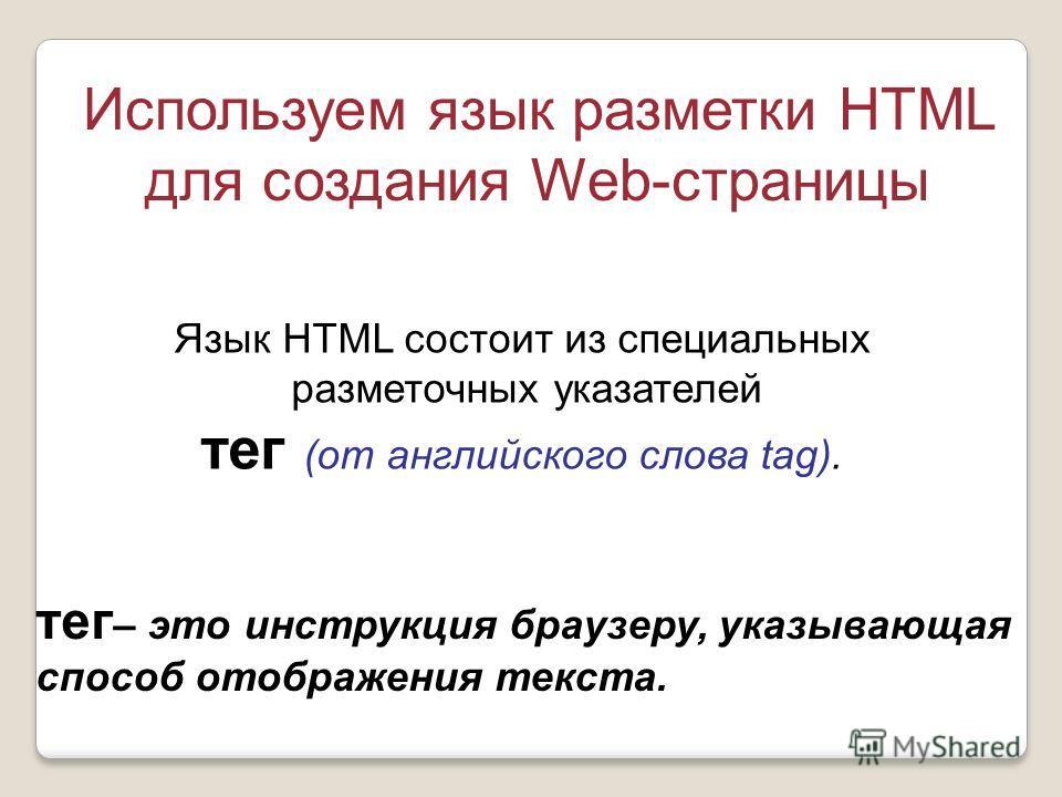 Используем язык разметки HTML для создания Web-страницы Язык HTML состоит из специальных разметочных указателей тег (от английского слова tag). тег – это инструкция браузеру, указывающая способ отображения текста.