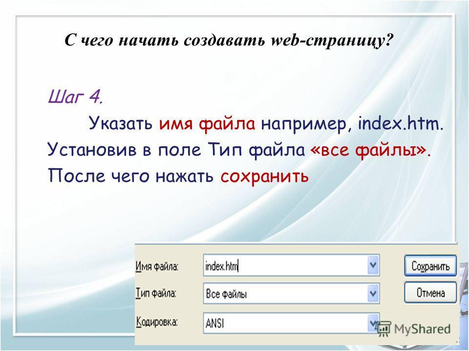 C чего начать создавать web-страницу? Шаг 4. Указать имя файла например, index.htm. Установив в поле Тип файла «все файлы». После чего нажать сохранить