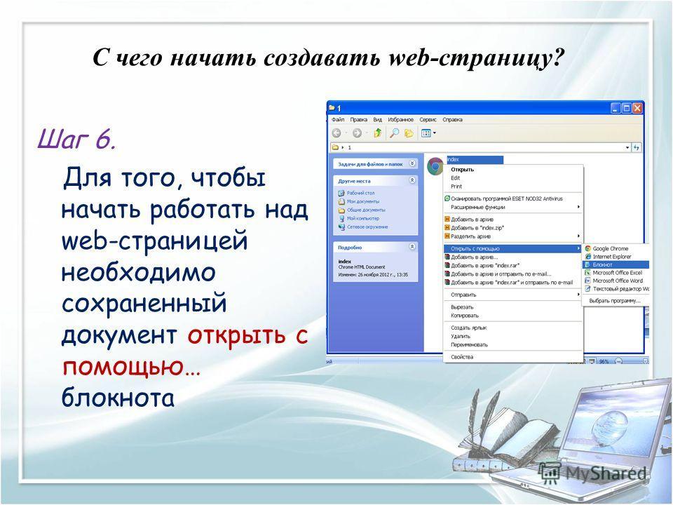 C чего начать создавать web-страницу? Шаг 6. Для того, чтобы начать работать над web-страницей необходимо сохраненный документ открыть с помощью… блокнота