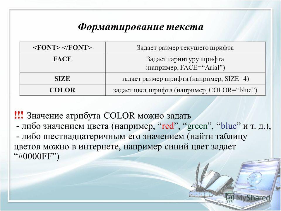 Форматирование текста !!! Значение атрибута COLOR можно задать - либо значением цвета (например, red, green, blue и т. д.), - либо шестнадцатеричным его значением (найти таблицу цветов можно в интернете, например синий цвет задает #0000FF) Задает раз