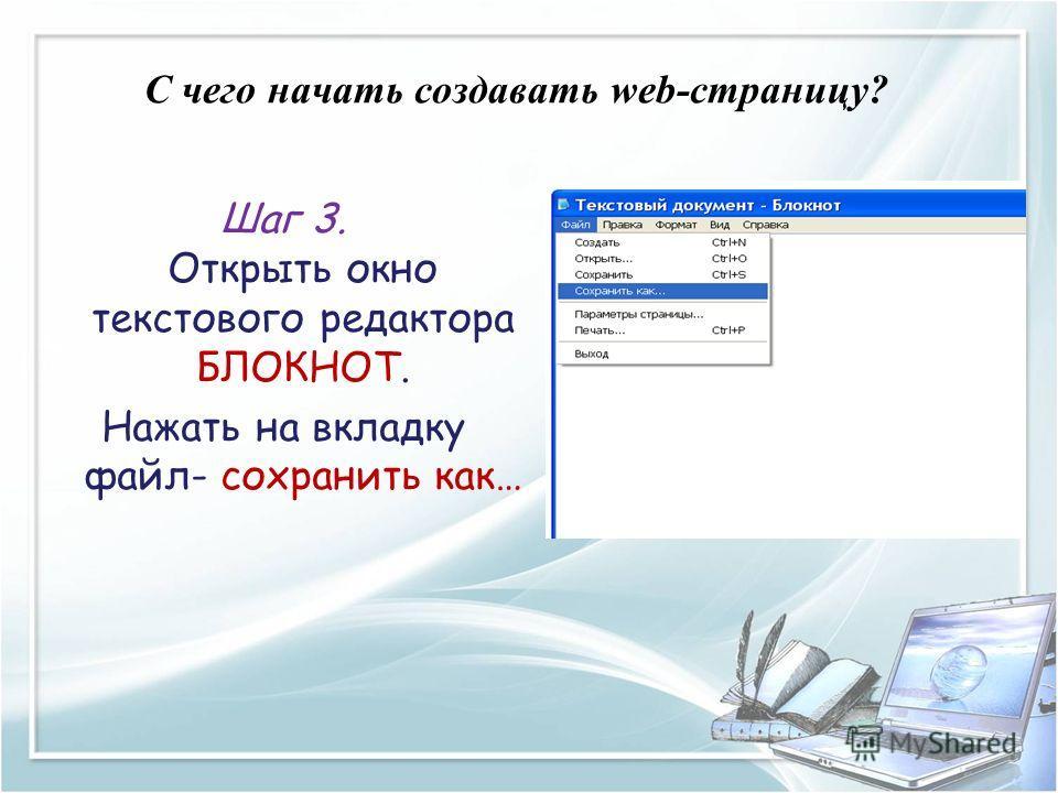 C чего начать создавать web-страницу? Шаг 3. Открыть окно текстового редактора БЛОКНОТ. Нажать на вкладку файл- сохранить как…