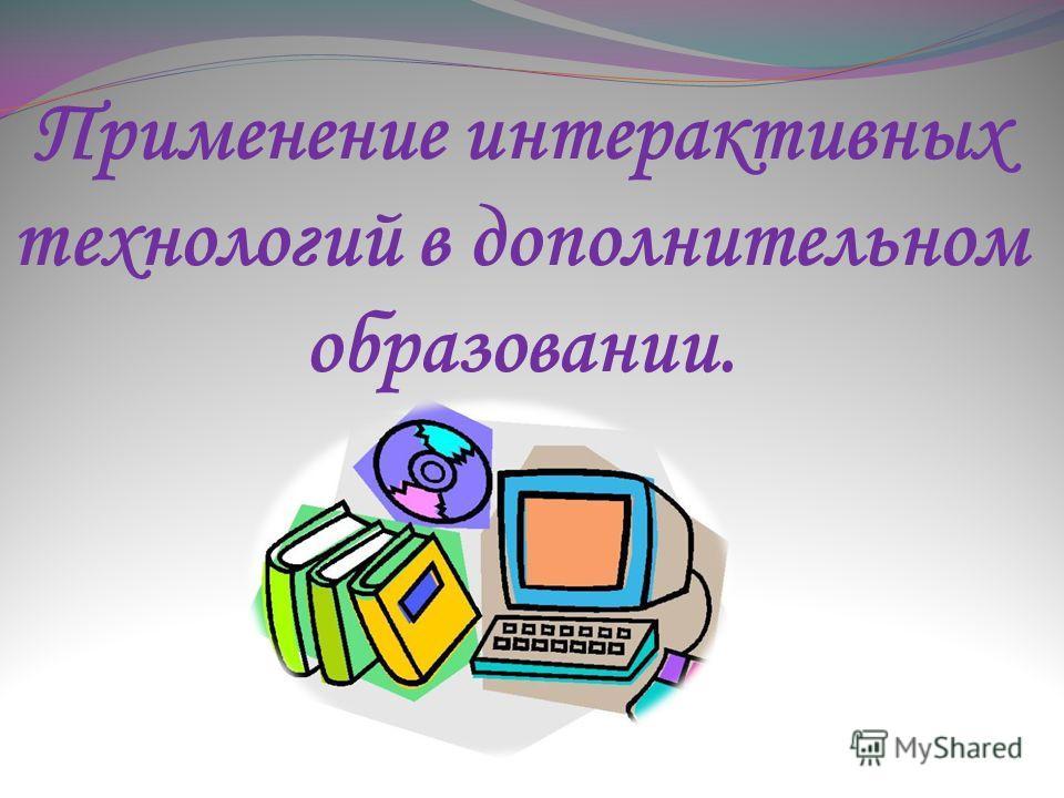 Применение интерактивных технологий в дополнительном образовании.