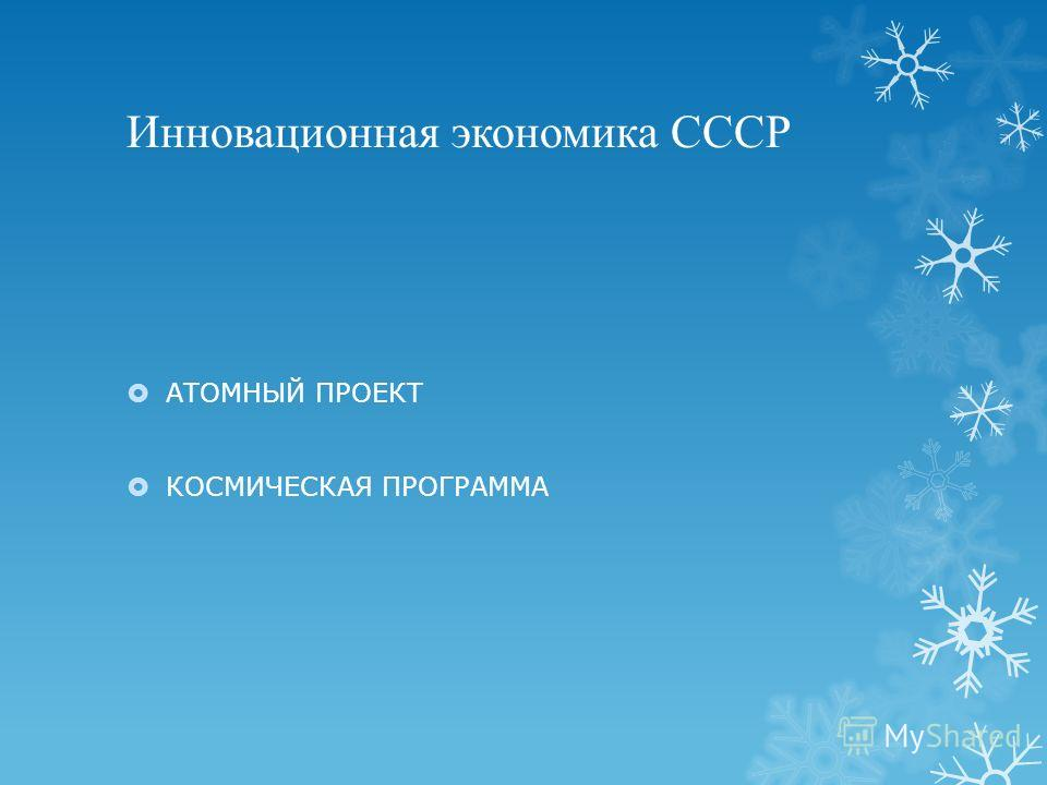 Инновационная экономика СССР АТОМНЫЙ ПРОЕКТ КОСМИЧЕСКАЯ ПРОГРАММА