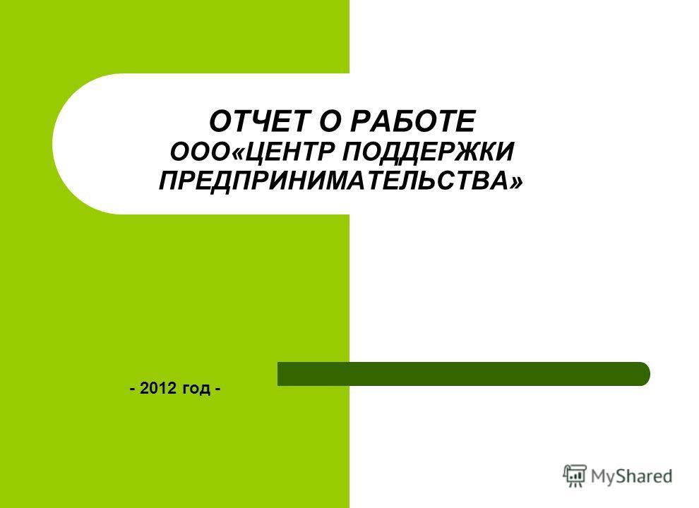 ОТЧЕТ О РАБОТЕ ООО«ЦЕНТР ПОДДЕРЖКИ ПРЕДПРИНИМАТЕЛЬСТВА» - 2012 год -