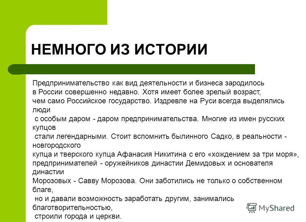 Предпринимательство как вид деятельности и бизнеса зародилось в России совершенно недавно. Хотя имеет более зрелый возраст, чем само Российское государство. Издревле на Руси всегда выделялись люди с особым даром - даром предпринимательства. Многие из