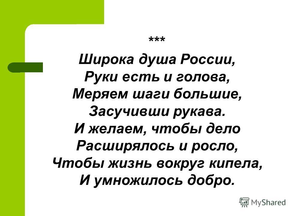 *** Широка душа России, Руки есть и голова, Меряем шаги большие, Засучивши рукава. И желаем, чтобы дело Расширялось и росло, Чтобы жизнь вокруг кипела, И умножилось добро.