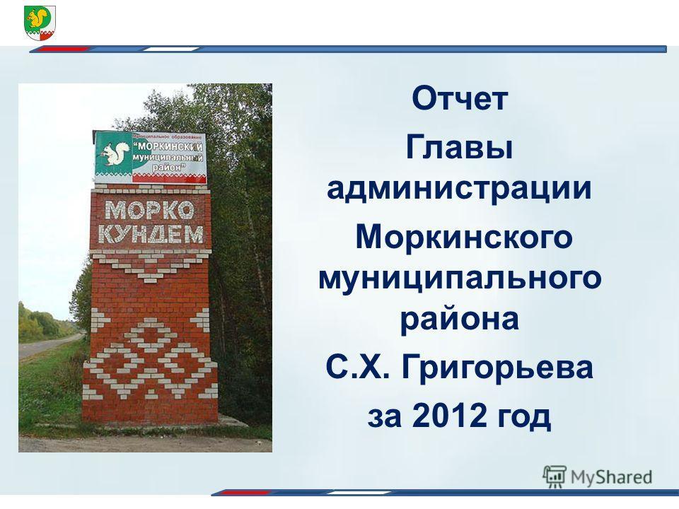 Отчет Главы администрации Моркинского муниципального района С.Х. Григорьева за 2012 год