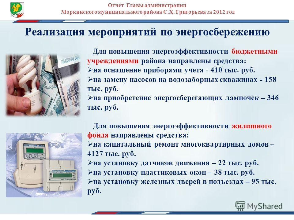 Реализация мероприятий по энергосбережению Для повышения энергоэффективности бюджетными учреждениями района направлены средства: на оснащение приборами учета - 410 тыс. руб. на замену насосов на водозаборных скважинах - 158 тыс. руб. на приобретение