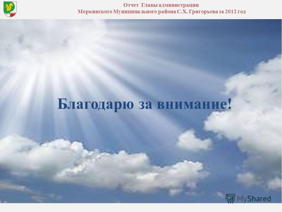 Отчет Главы администрации Моркинского Муниципального района С.Х. Григорьева за 2012 год Благодарю за внимание!