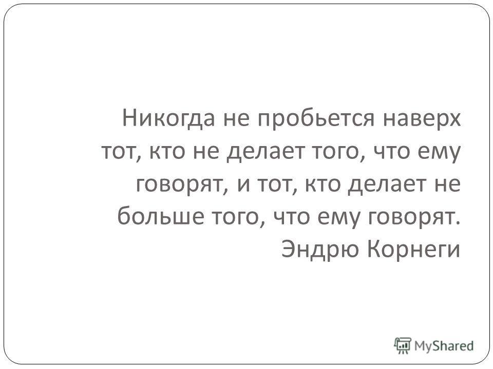 Никогда не пробьется наверх тот, кто не делает того, что ему говорят, и тот, кто делает не больше того, что ему говорят. Эндрю Корнеги