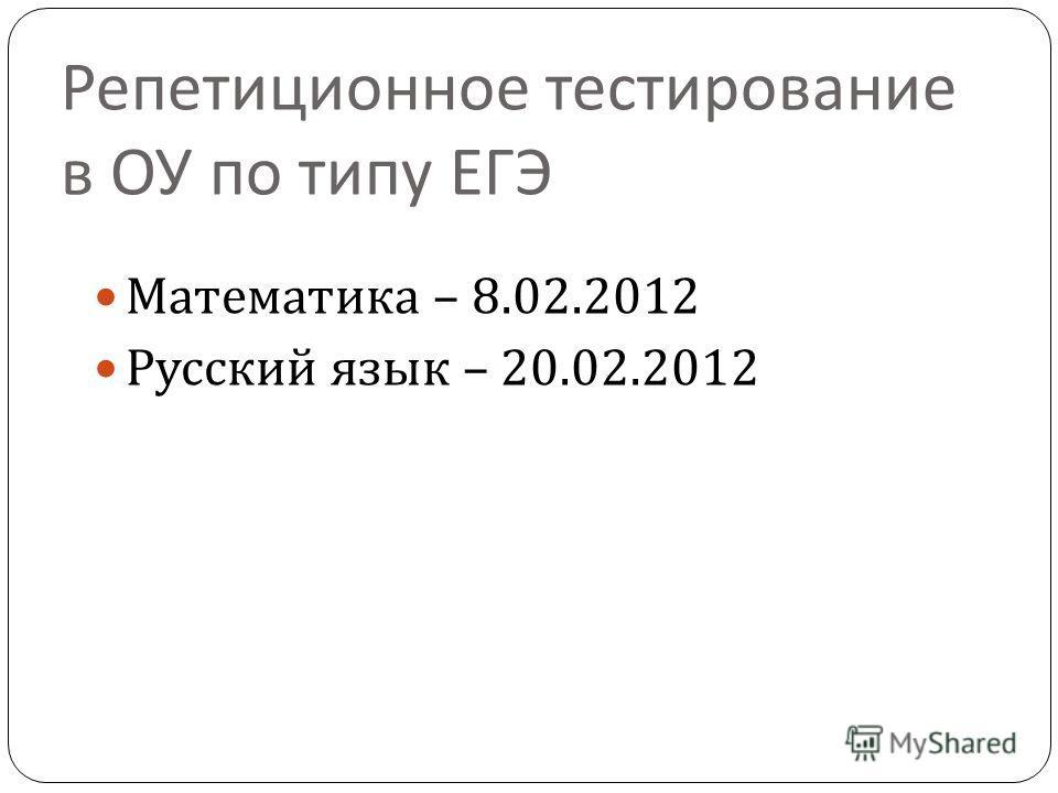 Репетиционное тестирование в ОУ по типу ЕГЭ Математика – 8.02.2012 Русский язык – 20.02.2012