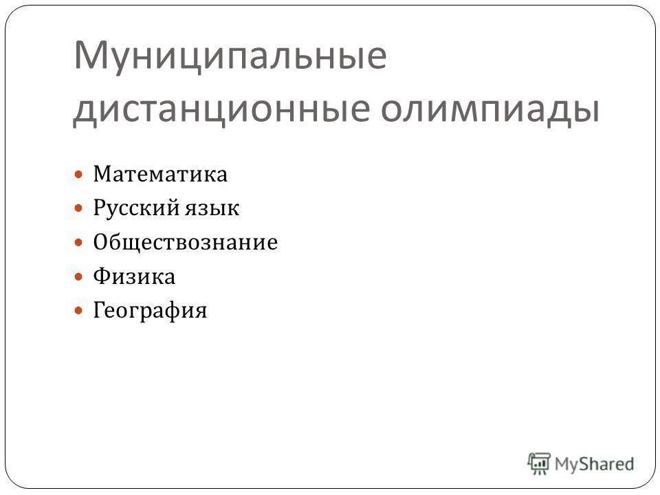 Муниципальные дистанционные олимпиады Математика Русский язык Обществознание Физика География