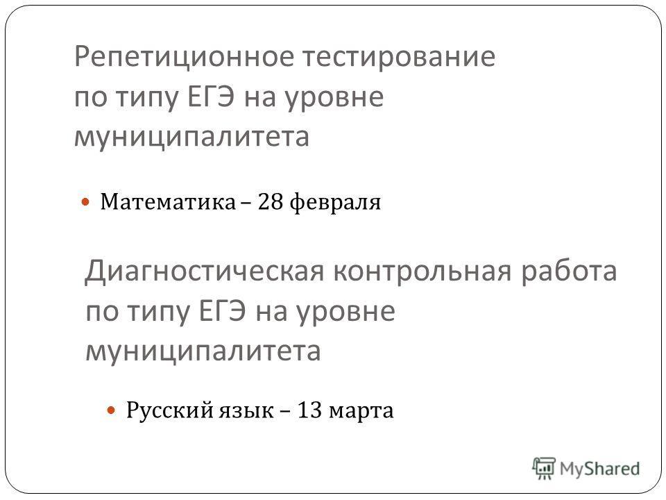 Репетиционное тестирование по типу ЕГЭ на уровне муниципалитета Математика – 28 февраля Диагностическая контрольная работа по типу ЕГЭ на уровне муниципалитета Русский язык – 13 марта