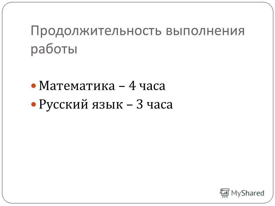 Продолжительность выполнения работы Математика – 4 часа Русский язык – 3 часа