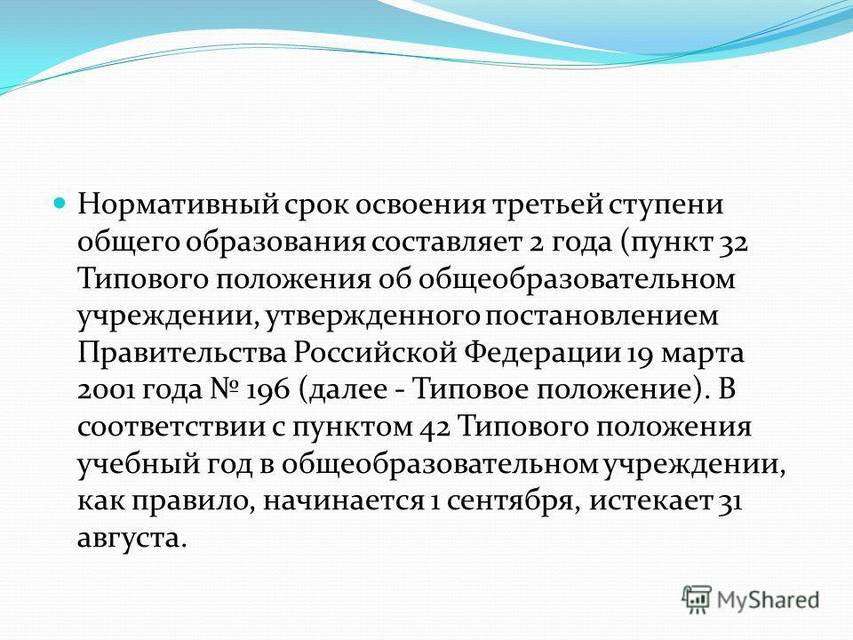 Нормативный срок освоения третьей ступени общего образования составляет 2 года (пункт 32 Типового положения об общеобразовательном учреждении, утвержденного постановлением Правительства Российской Федерации 19 марта 2001 года 196 (далее - Типовое пол