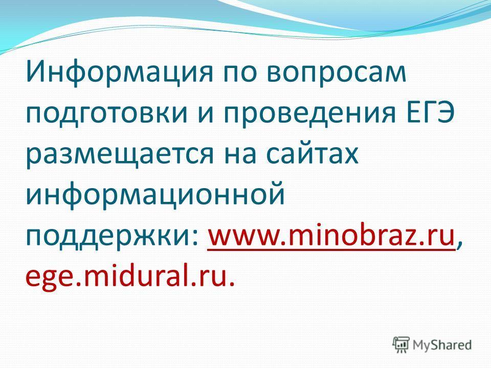 Информация по вопросам подготовки и проведения ЕГЭ размещается на сайтах информационной поддержки: www.minobraz.ru, ege.midural.ru.