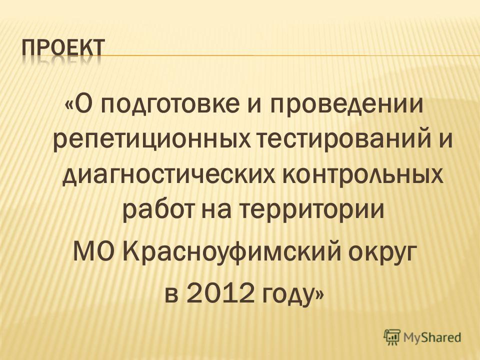 «О подготовке и проведении репетиционных тестирований и диагностических контрольных работ на территории МО Красноуфимский округ в 2012 году»