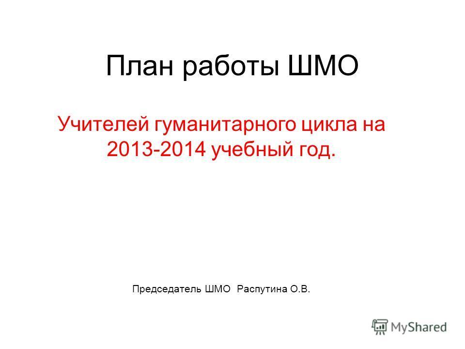 План работы ШМО Учителей гуманитарного цикла на 2013-2014 учебный год. Председатель ШМО Распутина О.В.