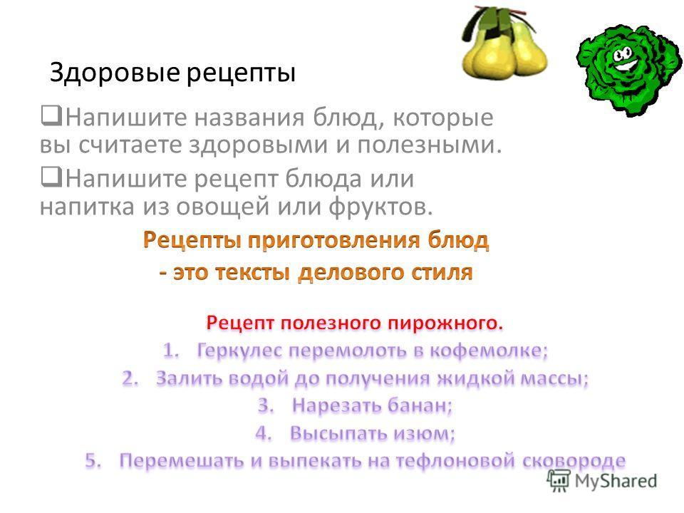 Здоровые рецепты Напишите названия блюд, которые вы считаете здоровыми и полезными. Напишите рецепт блюда или напитка из овощей или фруктов.