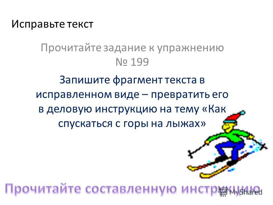 Исправьте текст Прочитайте задание к упражнению 199 Запишите фрагмент текста в исправленном виде – превратить его в деловую инструкцию на тему «Как спускаться с горы на лыжах»
