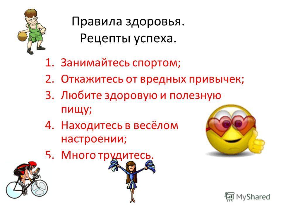 Правила здоровья. Рецепты успеха. 1.Занимайтесь спортом; 2.Откажитесь от вредных привычек; 3.Любите здоровую и полезную пищу; 4.Находитесь в весёлом настроении; 5.Много трудитесь.