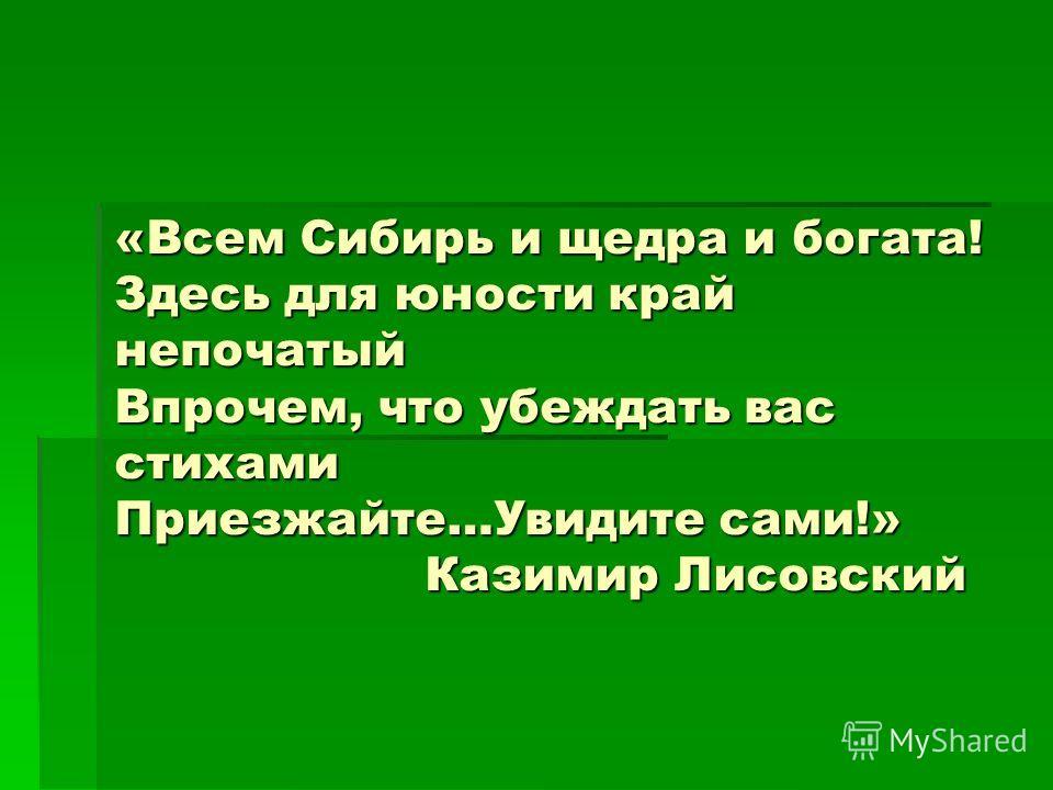 «Всем Сибирь и щедра и богата! Здесь для юности край непочатый Впрочем, что убеждать вас стихами Приезжайте…Увидите сами!» Казимир Лисовский