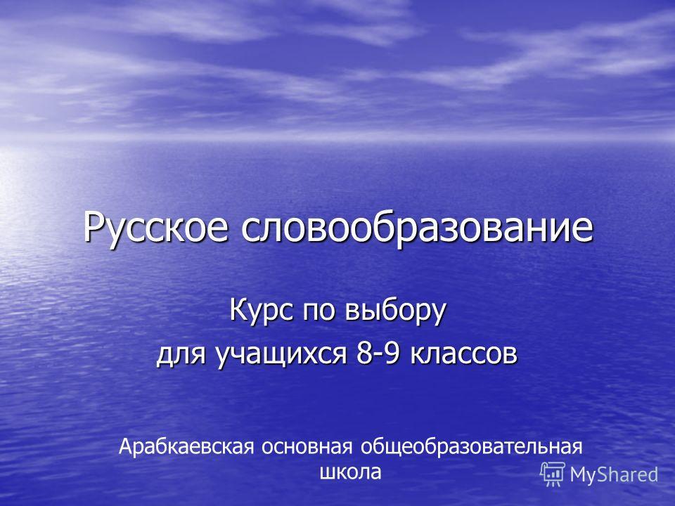 Русское словообразование Курс по выбору для учащихся 8-9 классов Арабкаевская основная общеобразовательная школа