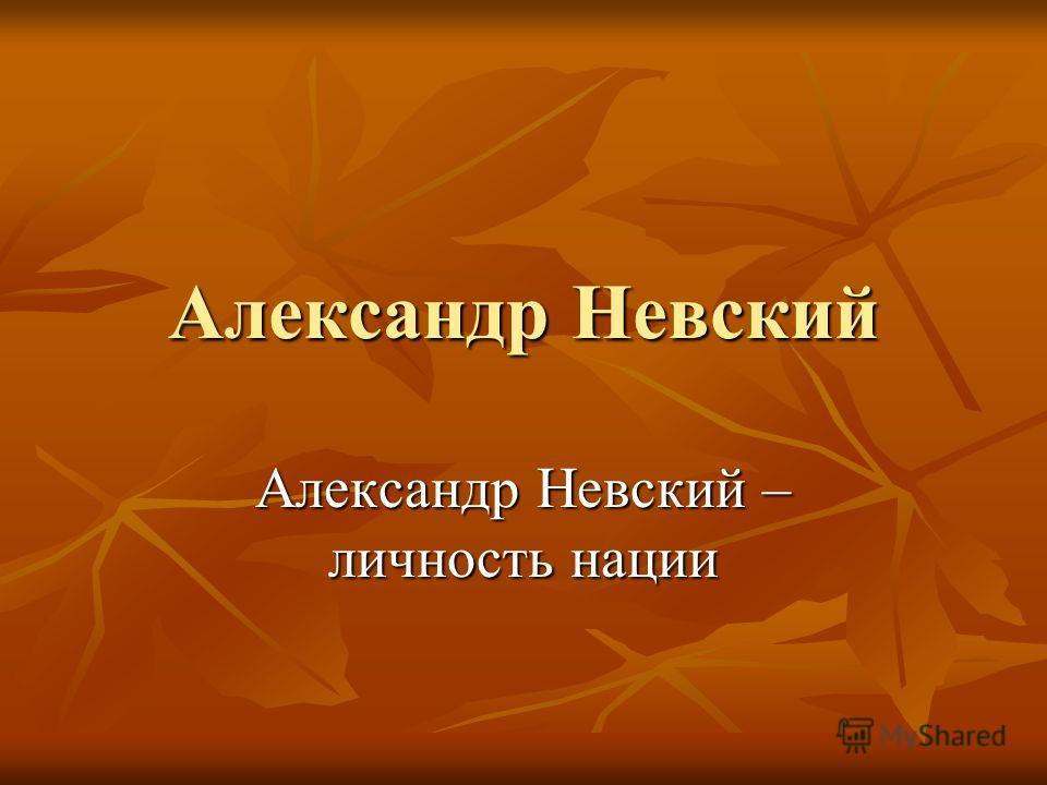 Александр Невский Александр Невский – личность нации