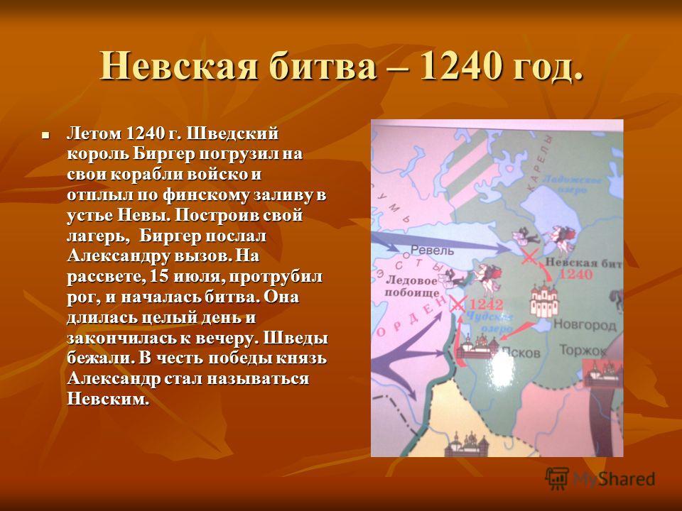 Невская битва – 1240 год. Летом 1240 г. Шведский король Биргер погрузил на свои корабли войско и отплыл по финскому заливу в устье Невы. Построив свой лагерь, Биргер послал Александру вызов. На рассвете, 15 июля, протрубил рог, и началась битва. Она