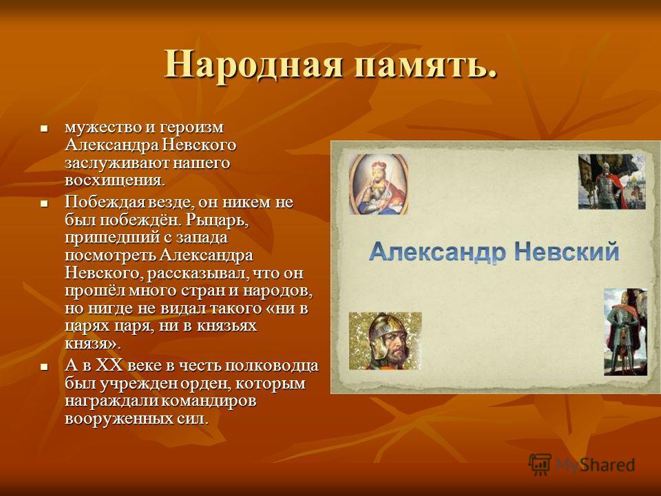 Народная память. мужество и героизм Александра Невского заслуживают нашего восхищения. мужество и героизм Александра Невского заслуживают нашего восхищения. Побеждая везде, он никем не был побеждён. Рыцарь, пришедший с запада посмотреть Александра Не