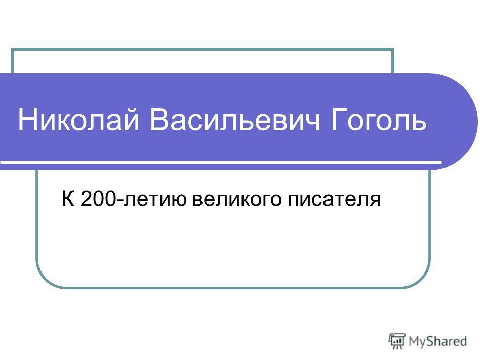 Николай Васильевич Гоголь К 200-летию великого писателя